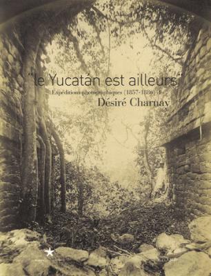 Le Yucatan est ailleurs Désiré Charnay